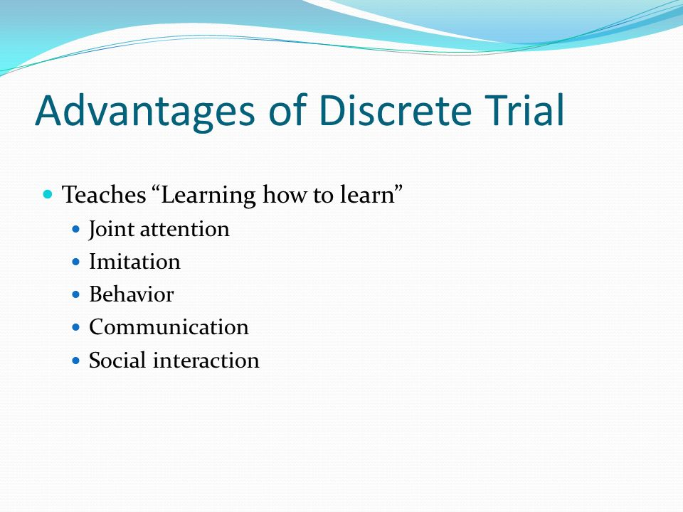 Advantages of Discrete Trial Teaches Learning how to learn Joint attention Imitation Behavior Communication Social interaction