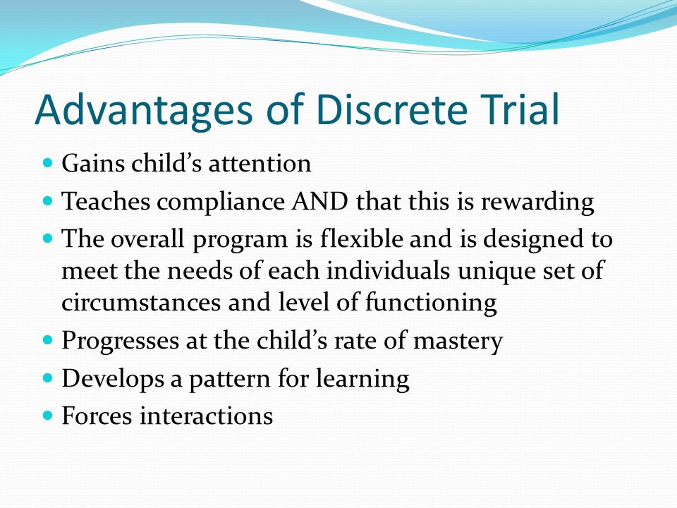 Advantages of Discrete Trial Gains childs attention Teaches compliance AND that this is rewarding The overall program is flexible and is designed to m