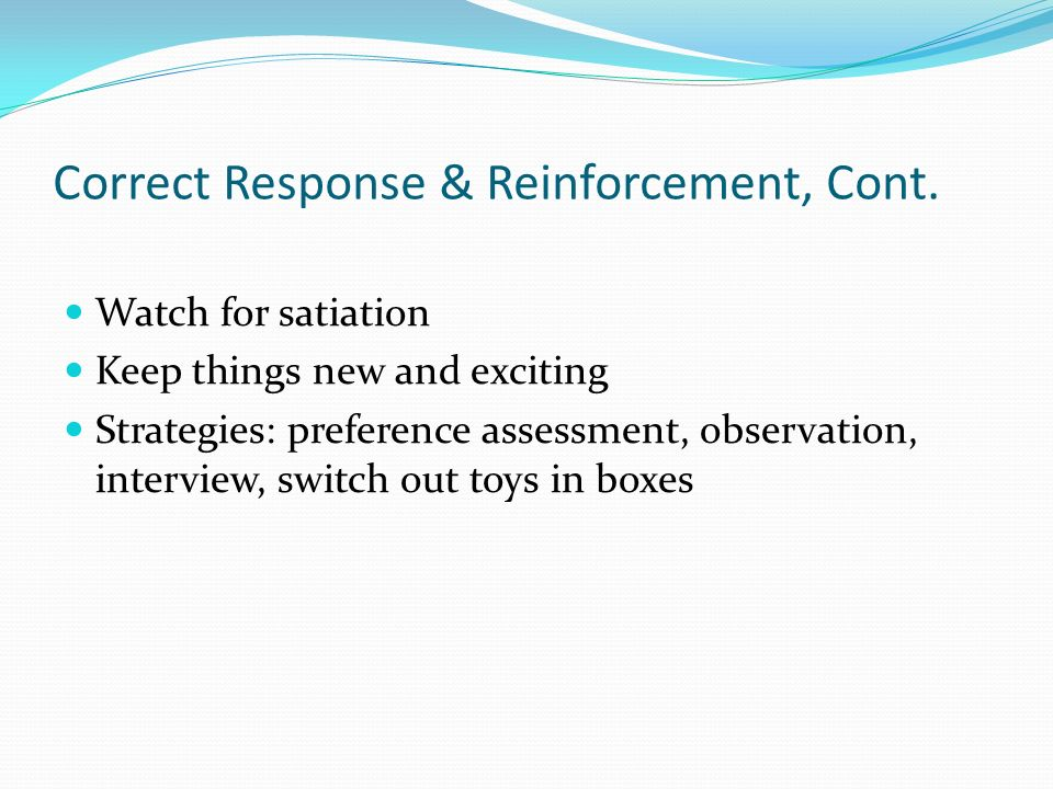 Correct Response & Reinforcement, Cont. Watch for satiation Keep things new and exciting Strategies: preference assessment, observation, interview, sw
