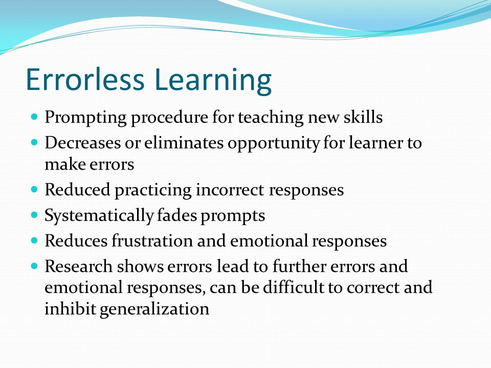 Errorless Learning Prompting procedure for teaching new skills Decreases or eliminates opportunity for learner to make errors Reduced practicing incor