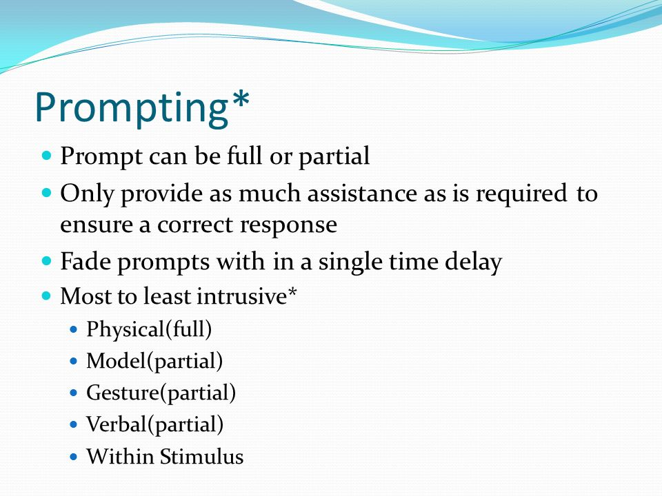 Prompting* Prompt can be full or partial Only provide as much assistance as is required to ensure a correct response Fade prompts with in a single tim