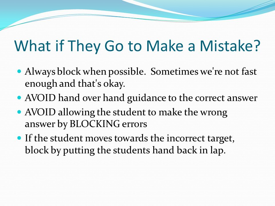 What if They Go to Make a Mistake? Always block when possible. Sometimes we're not fast enough and that's okay. AVOID hand over hand guidance to the c