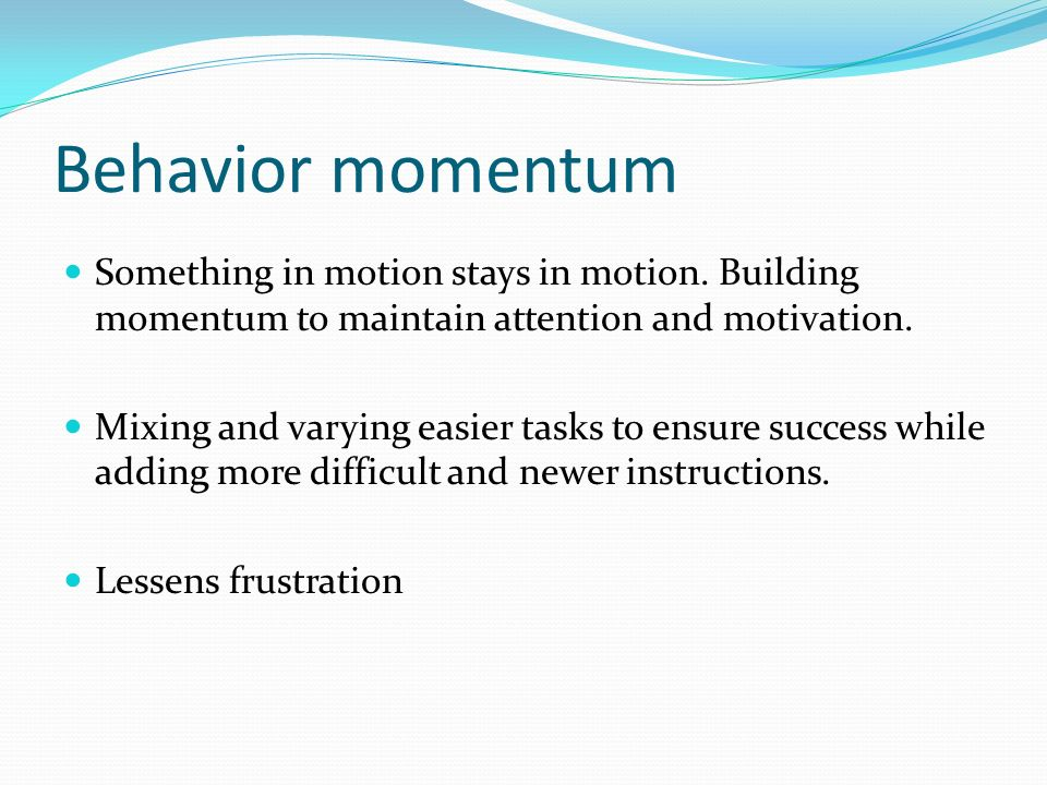 Behavior momentum Something in motion stays in motion. Building momentum to maintain attention and motivation. Mixing and varying easier tasks to ensu