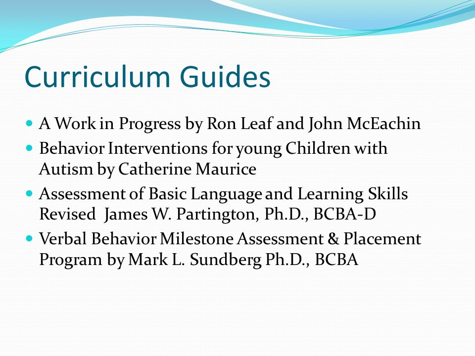 Curriculum Guides A Work in Progress by Ron Leaf and John McEachin Behavior Interventions for young Children with Autism by Catherine Maurice Assessme