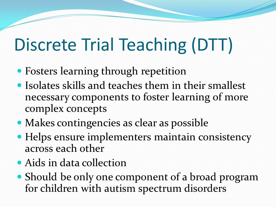 Discrete Trial Teaching (DTT) Fosters learning through repetition Isolates skills and teaches them in their smallest necessary components to foster le