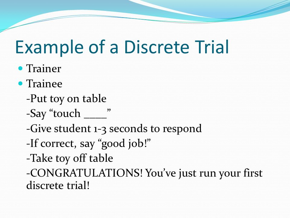 Example of a Discrete Trial Trainer Trainee -Put toy on table -Say touch ____ -Give student 1-3 seconds to respond -If correct, say good job! -Take to