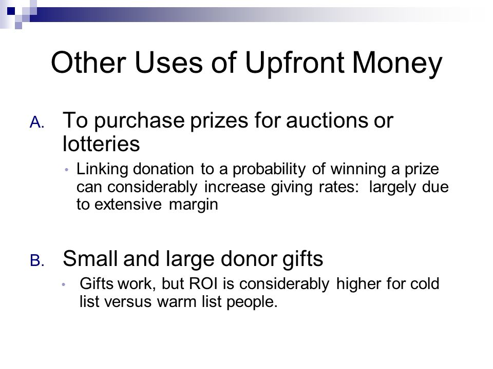 Other Uses of Upfront Money A. To purchase prizes for auctions or lotteries Linking donation to a probability of winning a prize can considerably incr