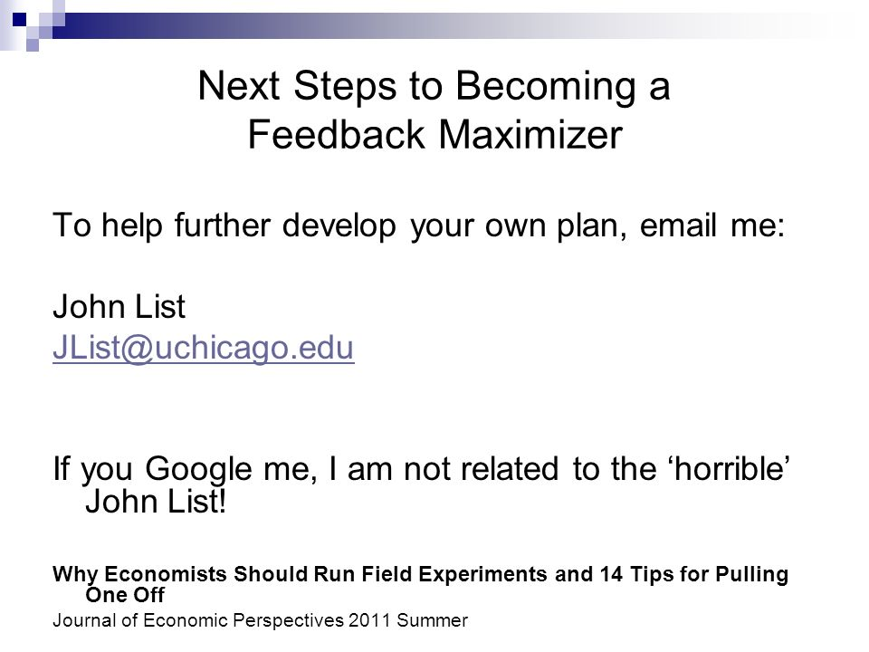 Next Steps to Becoming a Feedback Maximizer To help further develop your own plan, email me: John List JList@uchicago.edu If you Google me, I am not related to the horrible John List.