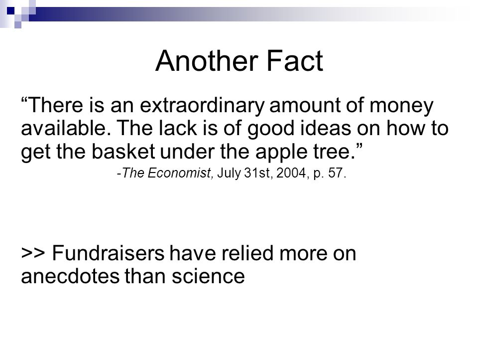 Another Fact There is an extraordinary amount of money available. The lack is of good ideas on how to get the basket under the apple tree. -The Econom