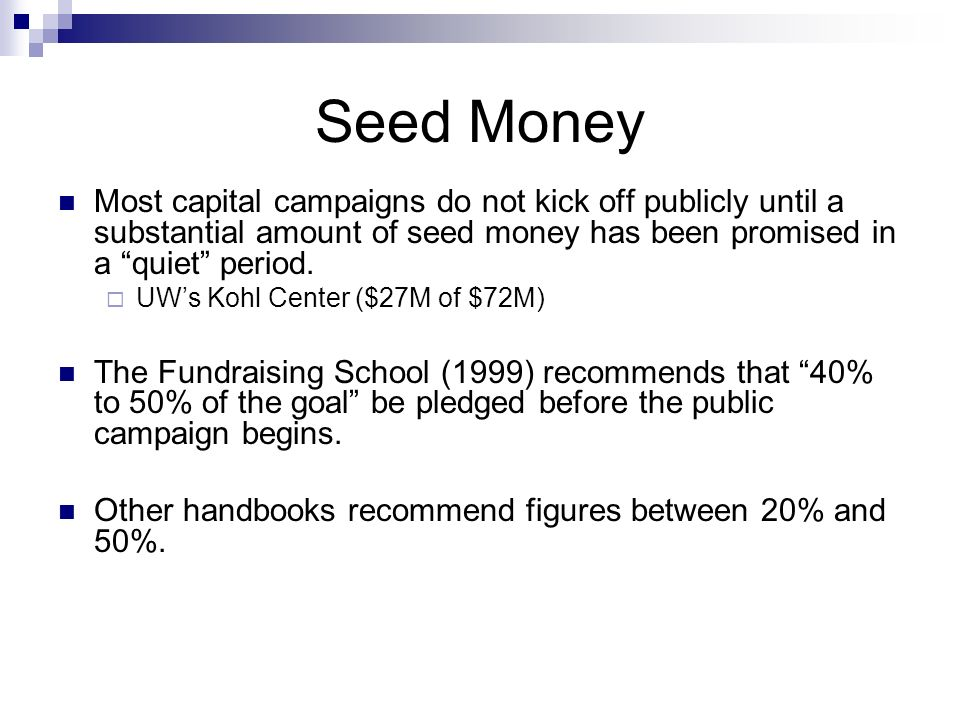 Seed Money Most capital campaigns do not kick off publicly until a substantial amount of seed money has been promised in a quiet period.