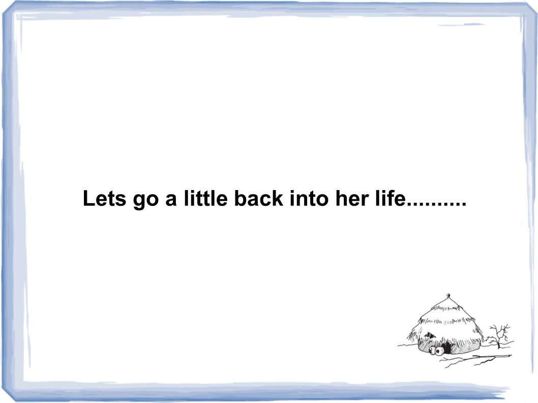 Lets go a little back into her life..........