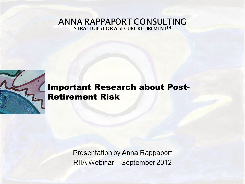ANNA RAPPAPORT CONSULTING STRATEGIES FOR A SECURE RETIREMENT SM Important Research about Post- Retirement Risk Presentation by Anna Rappaport RIIA Webinar – September 2012