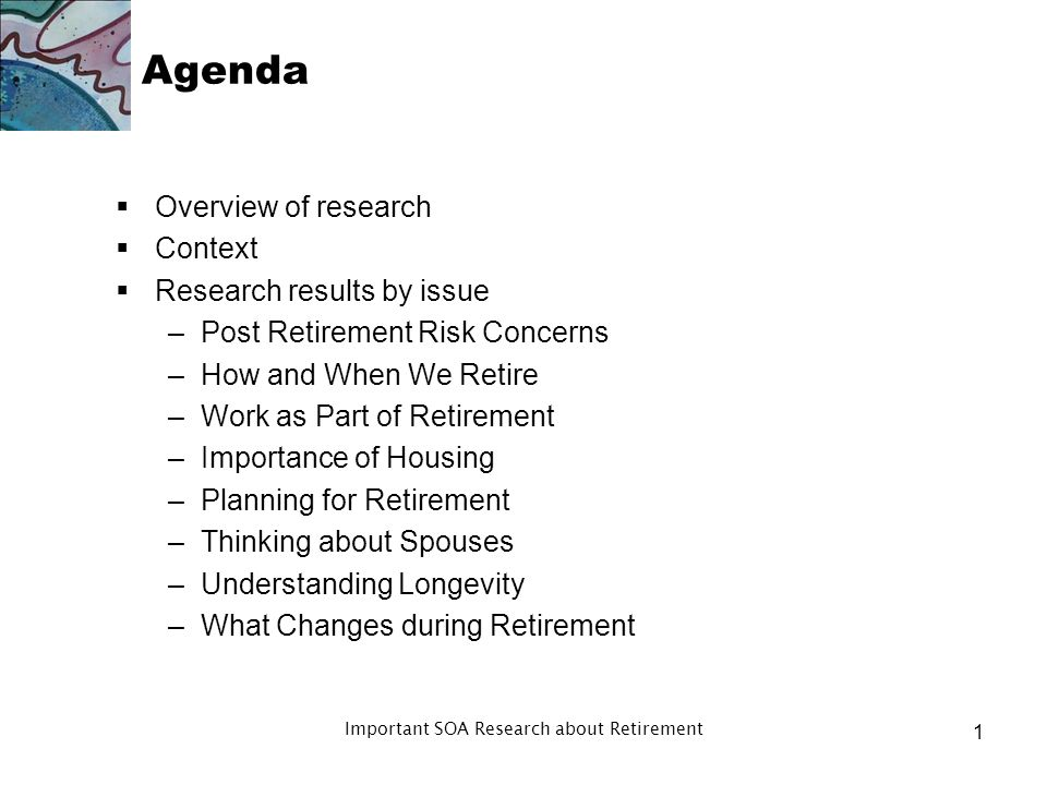 Agenda Overview of research Context Research results by issue –Post Retirement Risk Concerns –How and When We Retire –Work as Part of Retirement –Importance of Housing –Planning for Retirement –Thinking about Spouses –Understanding Longevity –What Changes during Retirement 1 Important SOA Research about Retirement