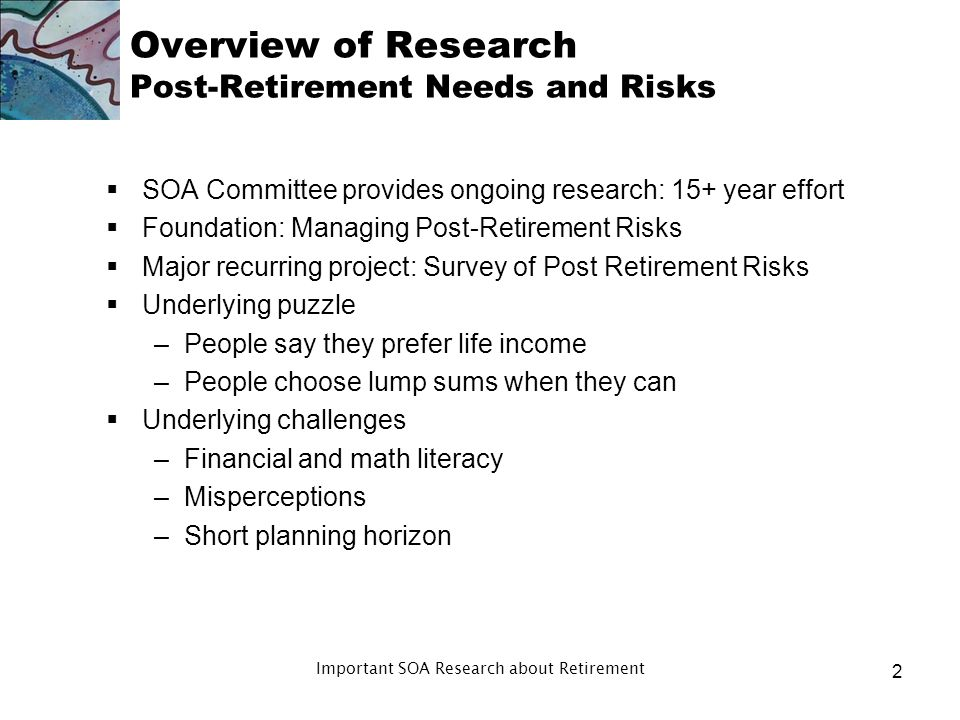 Agenda Overview of research Context Research results by issue –Post Retirement Risk Concerns –How and When We Retire –Work as Part of Retirement –Impo
