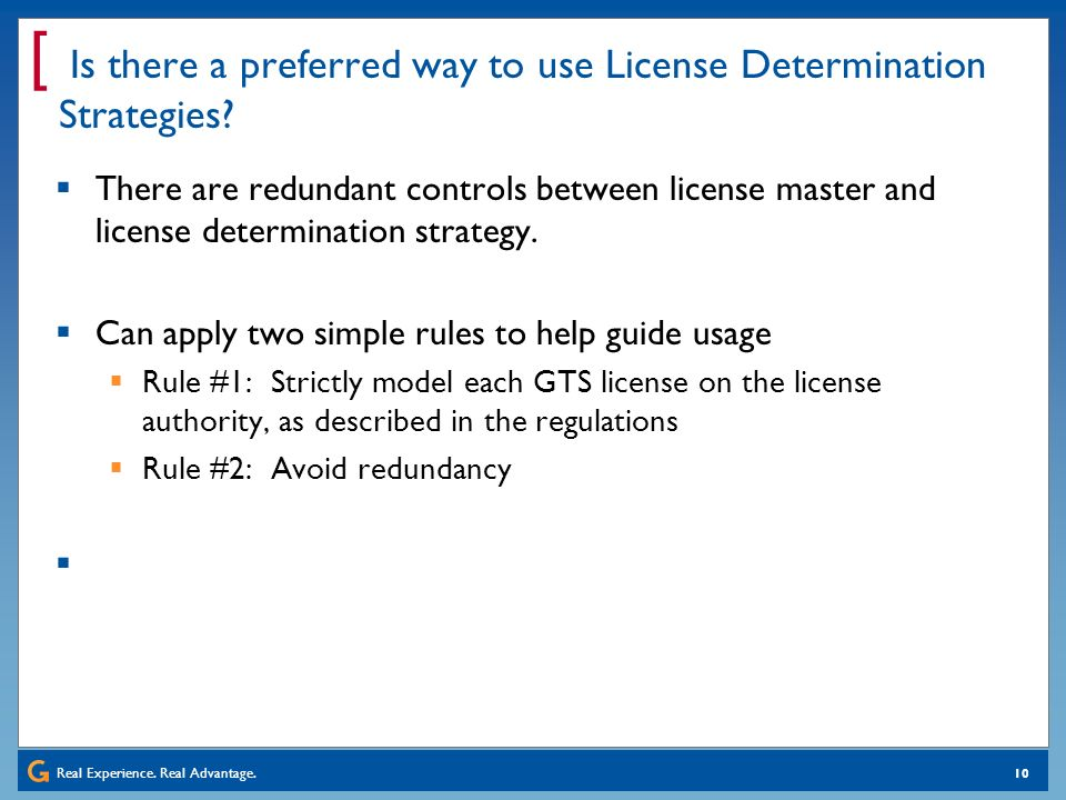 Real Experience. Real Advantage. [ 10 Is there a preferred way to use License Determination Strategies? There are redundant controls between license m