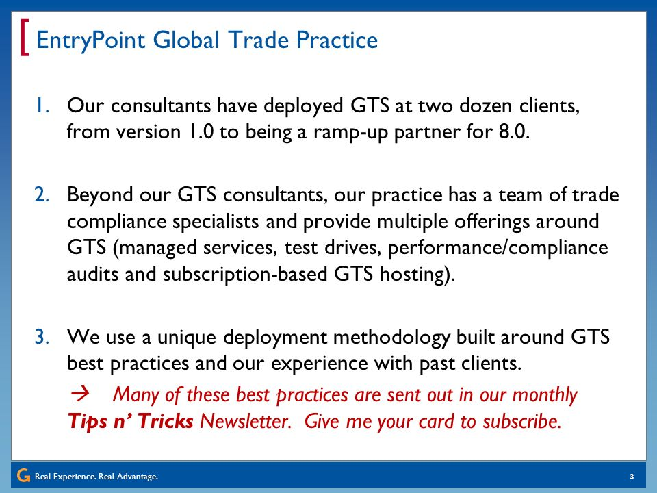 Real Experience. Real Advantage. [ 3 EntryPoint Global Trade Practice 1.Our consultants have deployed GTS at two dozen clients, from version 1.0 to be
