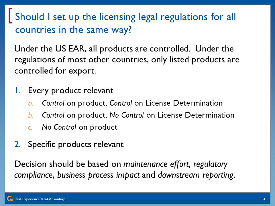 Real Experience. Real Advantage. [ 4 Should I set up the licensing legal regulations for all countries in the same way? Under the US EAR, all products