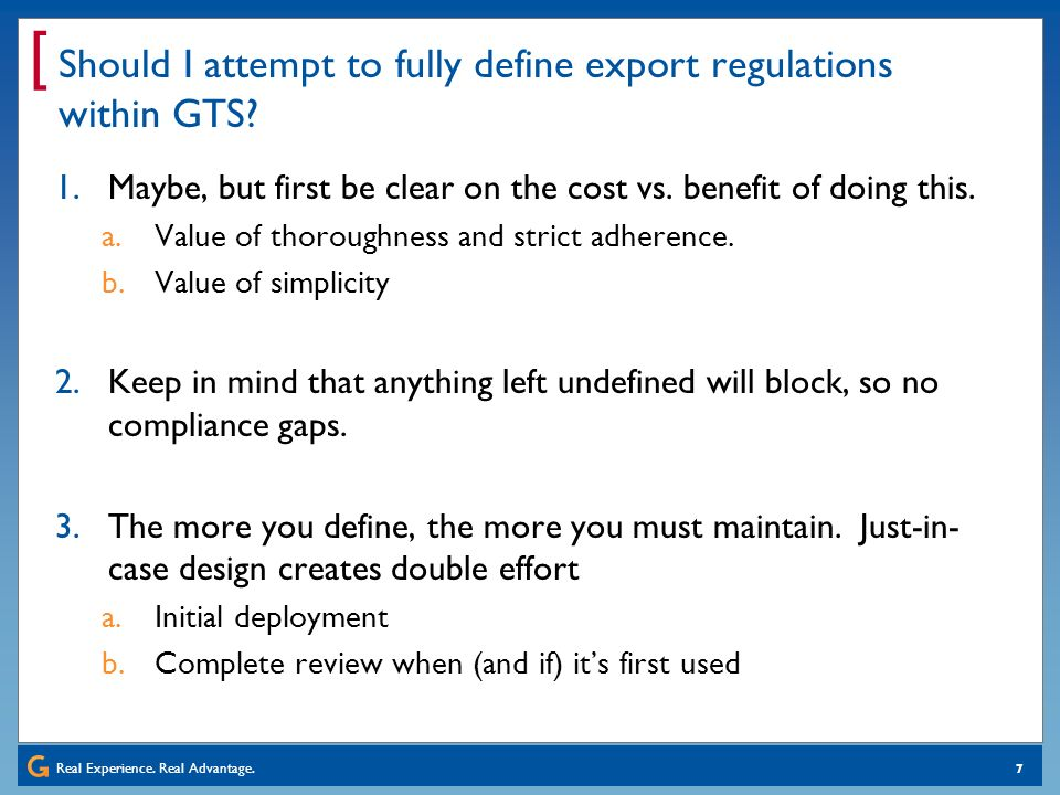 Real Experience. Real Advantage. [ 7 Should I attempt to fully define export regulations within GTS? 1.Maybe, but first be clear on the cost vs. benef