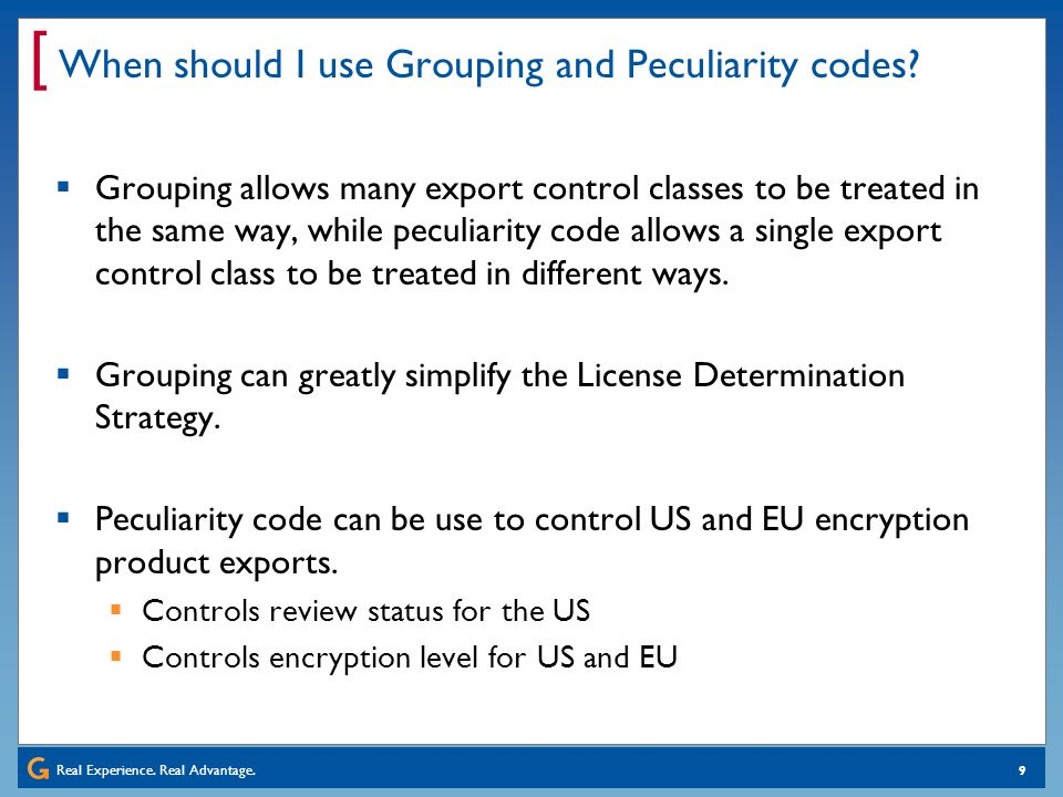Real Experience. Real Advantage. [ 9 When should I use Grouping and Peculiarity codes? Grouping allows many export control classes to be treated in th