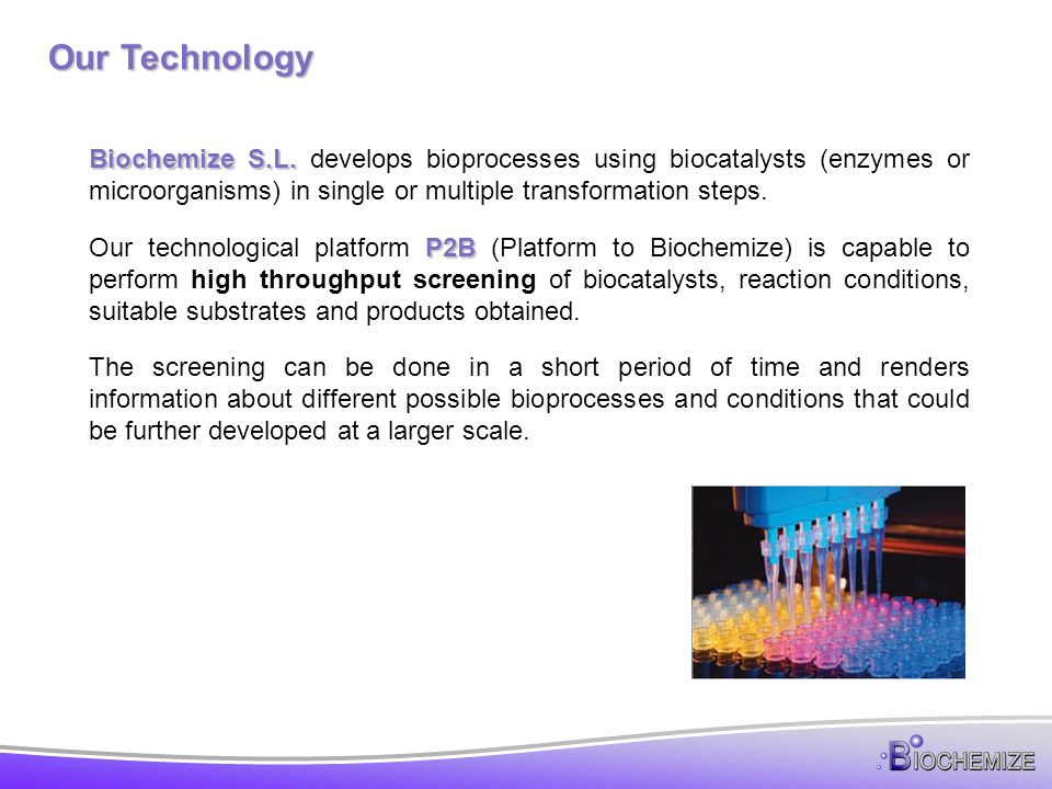 P2B – Platform To Biochemize P2B P2B is the key to determine quickly with low risk and at very small scale if a conceptual biotransformation is technologically viable.