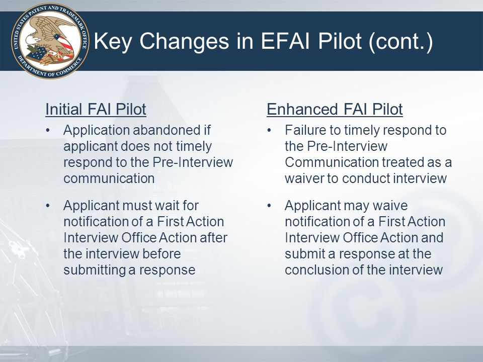 Key Changes in EFAI Pilot (cont.) Initial FAI Pilot Application abandoned if applicant does not timely respond to the Pre-Interview communication Appl