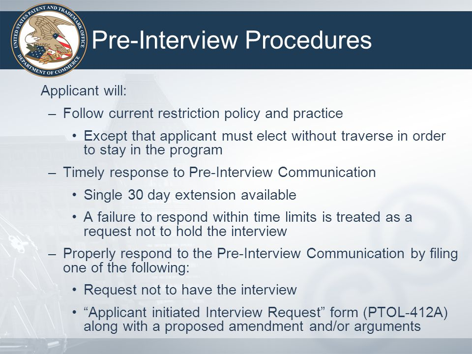 The Interview Conducted in accordance with current policy and practice (see MPEP 713) –Assisting the examiner in obtaining a better understanding of the claimed invention –Establishing the relevant state of the art –Discussing all relevant prior art teachings –Focusing on what claimed features establish patentability over the prior art –Discussing proposed amendments or remarks –Applicant may request waiver of First Action Interview- Office Action and enter a proposed amendment that complies with 37 CFR 1.111