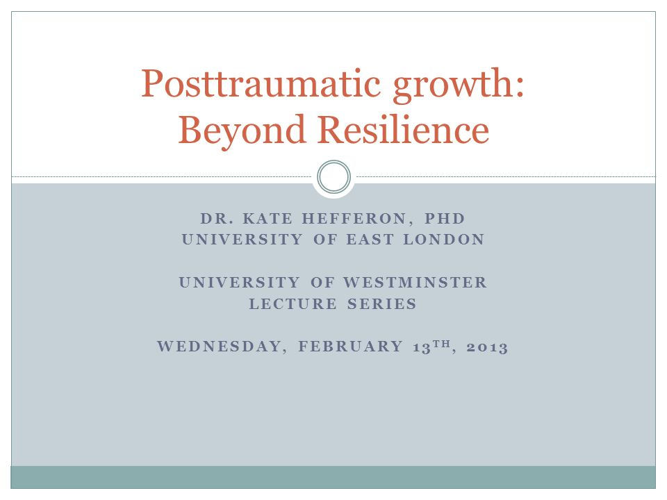 DR. KATE HEFFERON, PHD UNIVERSITY OF EAST LONDON UNIVERSITY OF WESTMINSTER LECTURE SERIES WEDNESDAY, FEBRUARY 13 TH, 2013 Posttraumatic growth: Beyond