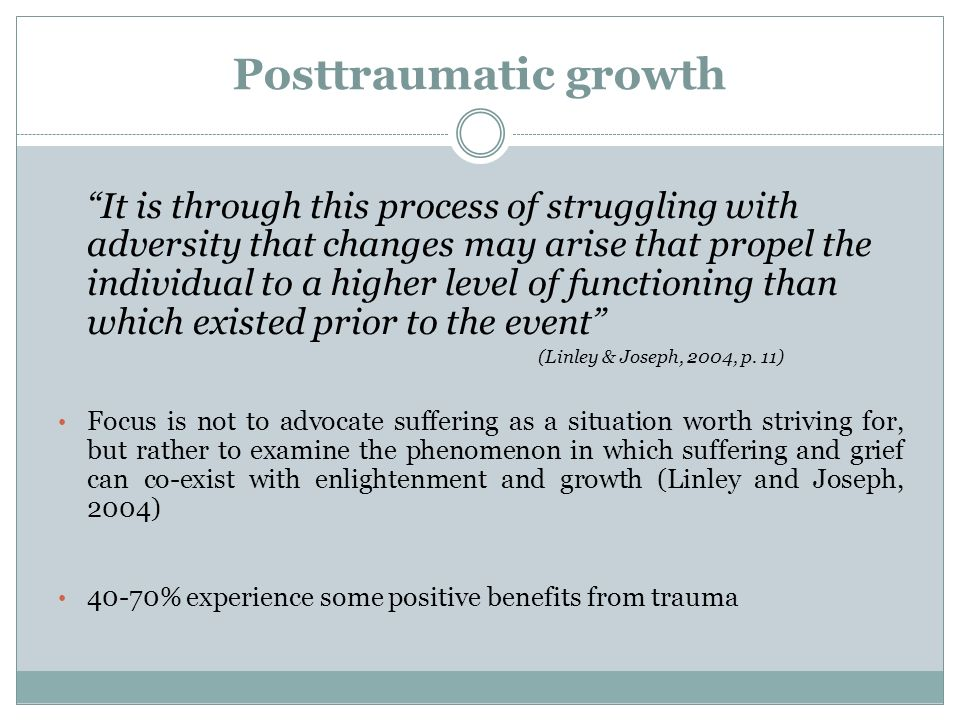Posttraumatic growth It is through this process of struggling with adversity that changes may arise that propel the individual to a higher level of fu