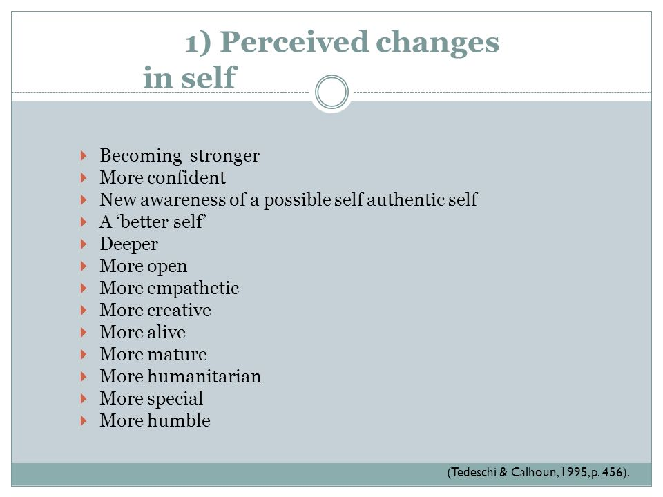 1) Perceived changes in self Becoming stronger More confident New awareness of a possible self authentic self A better self Deeper More open More empa