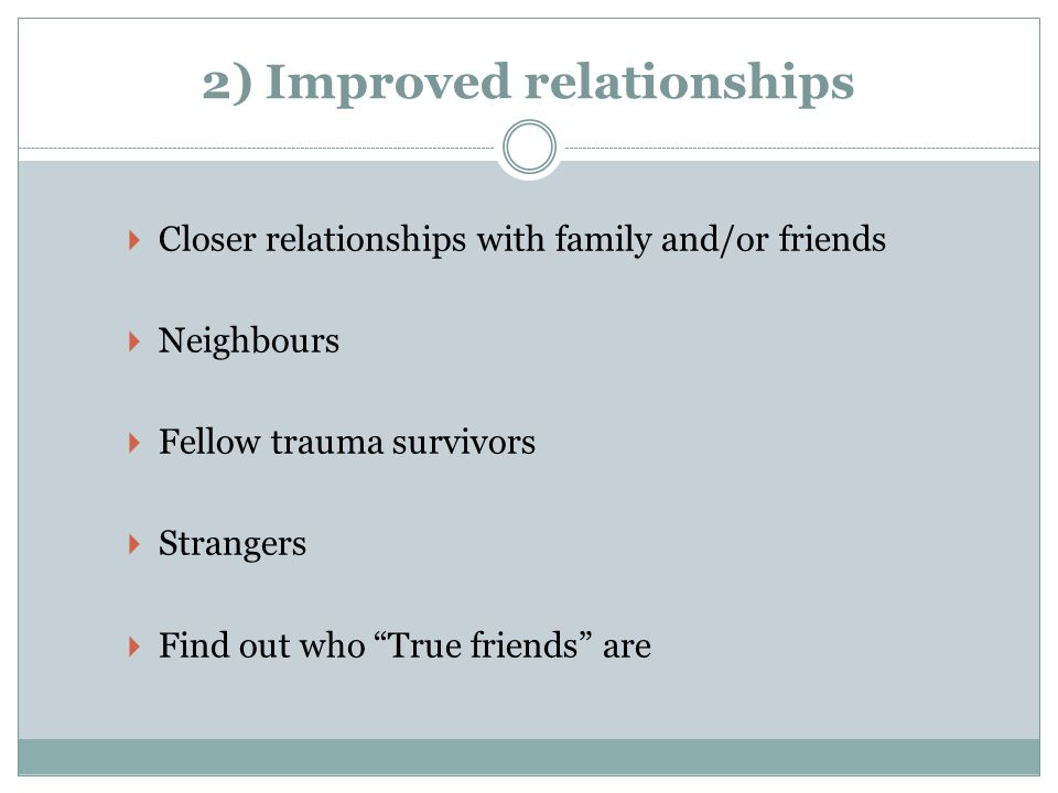 2) Improved relationships Closer relationships with family and/or friends Neighbours Fellow trauma survivors Strangers Find out who True friends are