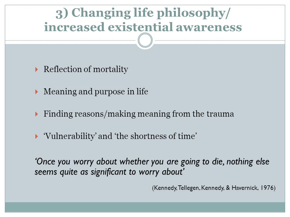 3) Changing life philosophy/ increased existential awareness Reflection of mortality Meaning and purpose in life Finding reasons/making meaning from t