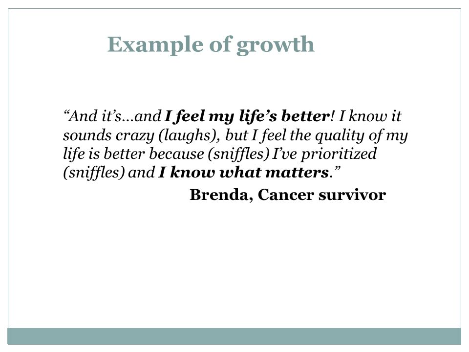 Example of growth And its…and I feel my lifes better! I know it sounds crazy (laughs), but I feel the quality of my life is better because (sniffles)