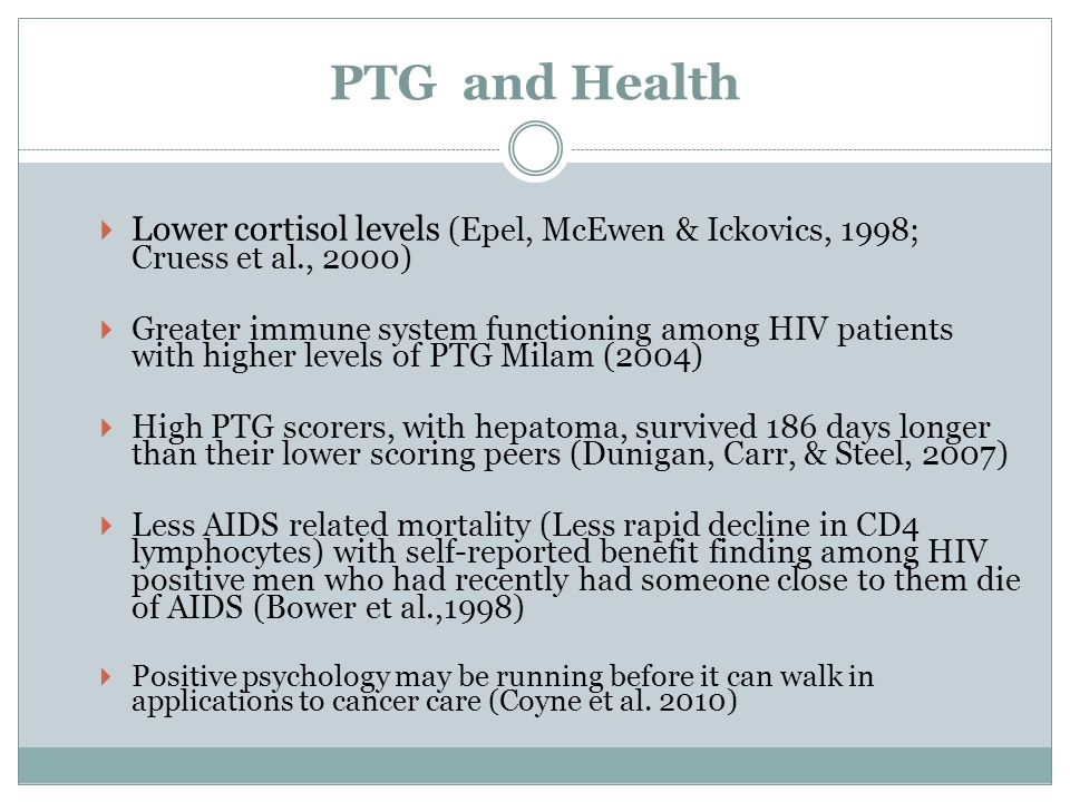 PTG and Health Lower cortisol levels (Epel, McEwen & Ickovics, 1998; Cruess et al., 2000) Greater immune system functioning among HIV patients with hi