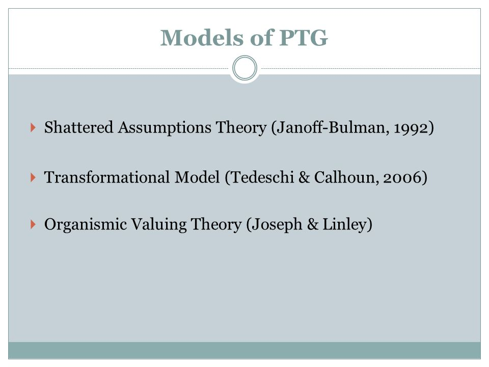 Shattered Assumptions Theory (Janoff-Bulman, 1992) Transformational Model (Tedeschi & Calhoun, 2006) Organismic Valuing Theory (Joseph & Linley)
