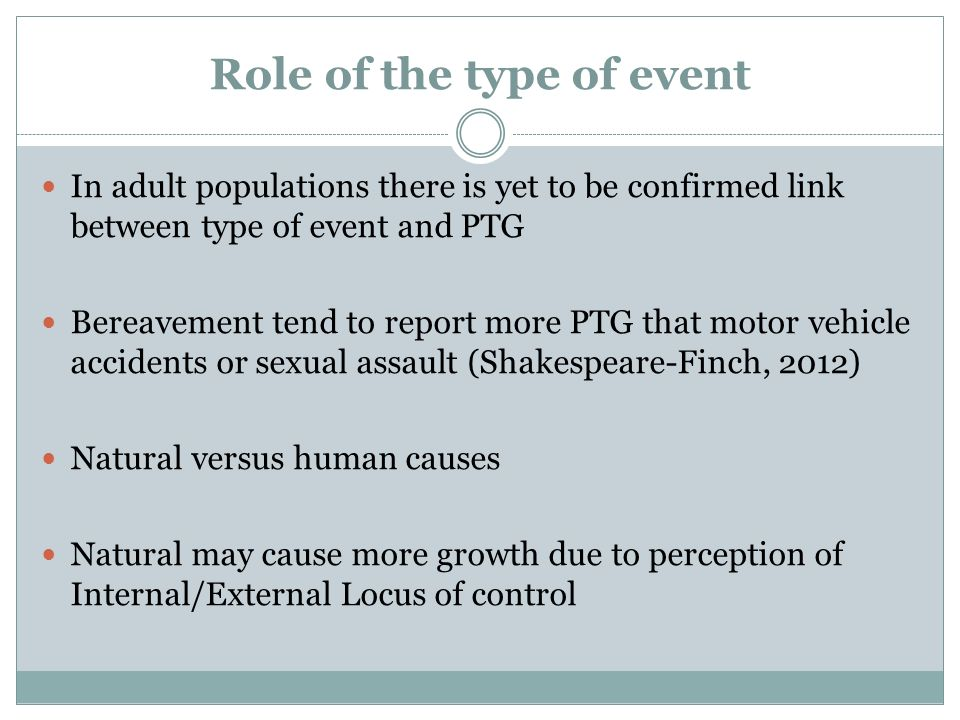 Role of the type of event In adult populations there is yet to be confirmed link between type of event and PTG Bereavement tend to report more PTG tha