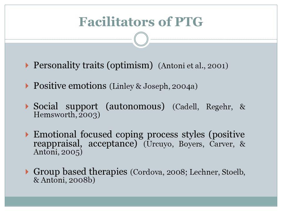 Facilitators of PTG Personality traits (optimism) (Antoni et al., 2001) Positive emotions (Linley & Joseph, 2004a) Social support (autonomous) (Cadell