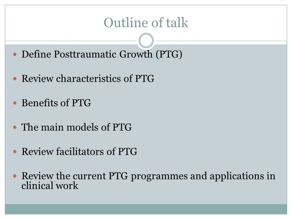 Outline of talk Define Posttraumatic Growth (PTG) Review characteristics of PTG Benefits of PTG The main models of PTG Review facilitators of PTG Revi