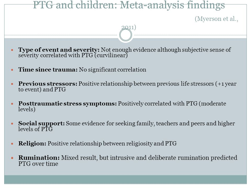 PTG and children: Meta-analysis findings (Myerson et al., 2011) Type of event and severity: Not enough evidence although subjective sense of severity
