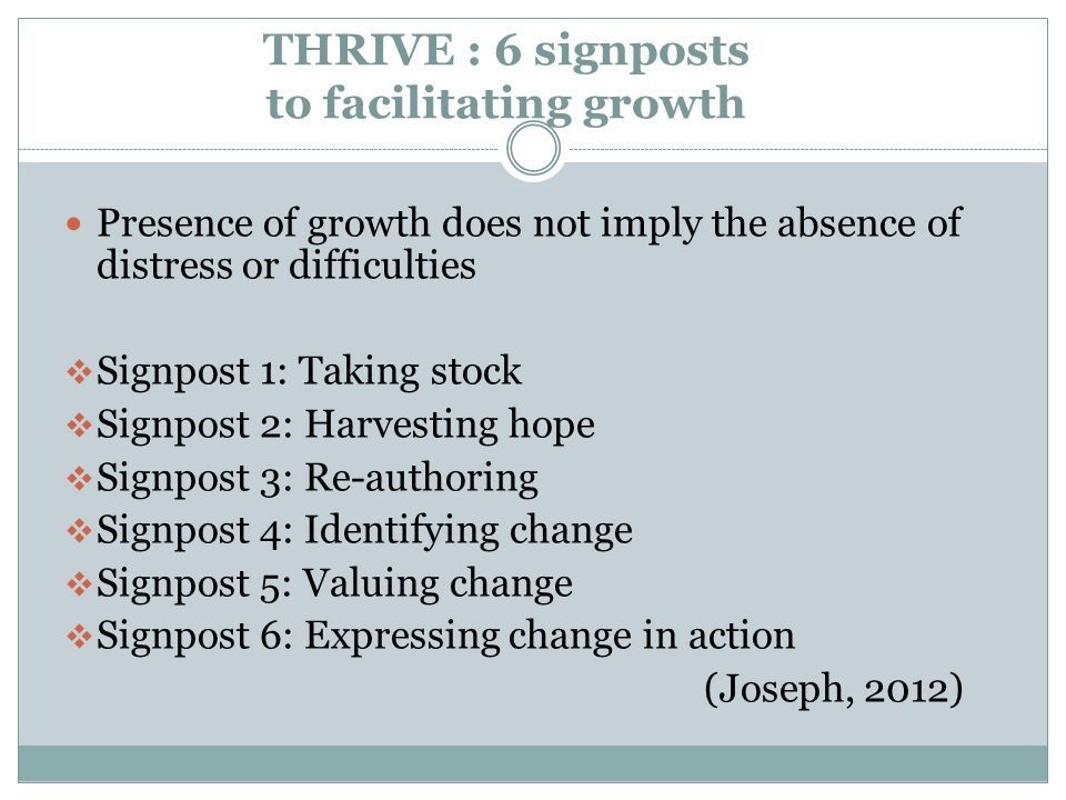 THRIVE : 6 signposts to facilitating growth Presence of growth does not imply the absence of distress or difficulties Signpost 1: Taking stock Signpos