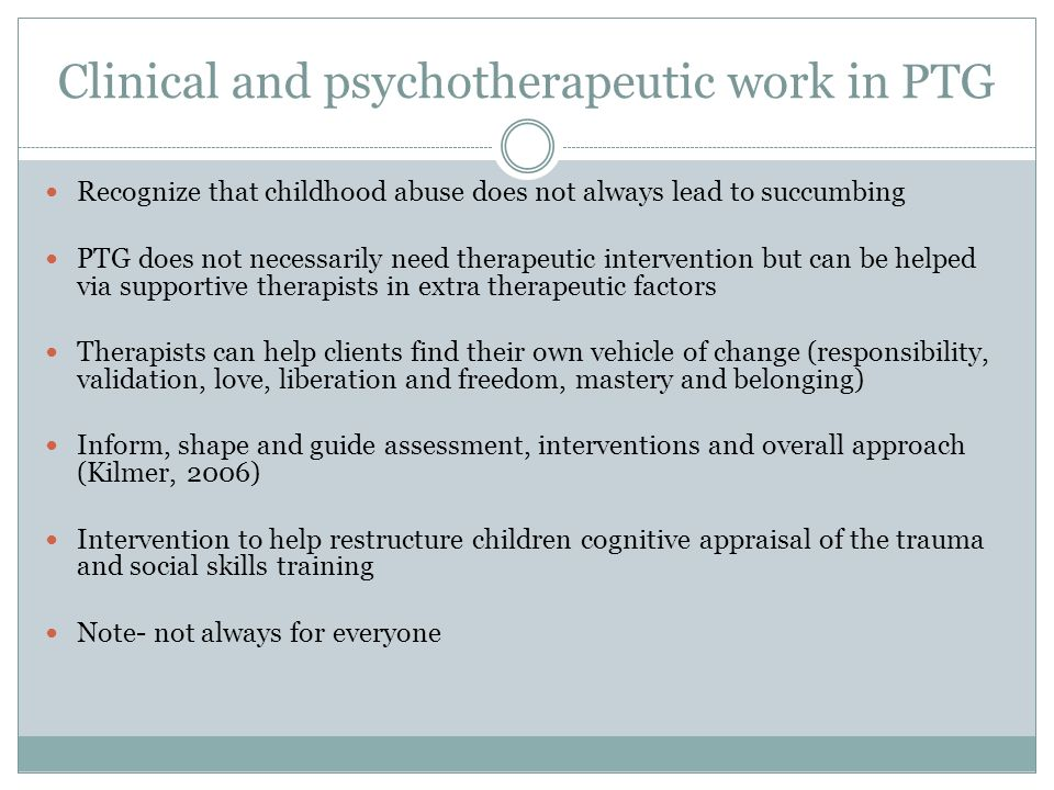 Clinical and psychotherapeutic work in PTG Recognize that childhood abuse does not always lead to succumbing PTG does not necessarily need therapeutic