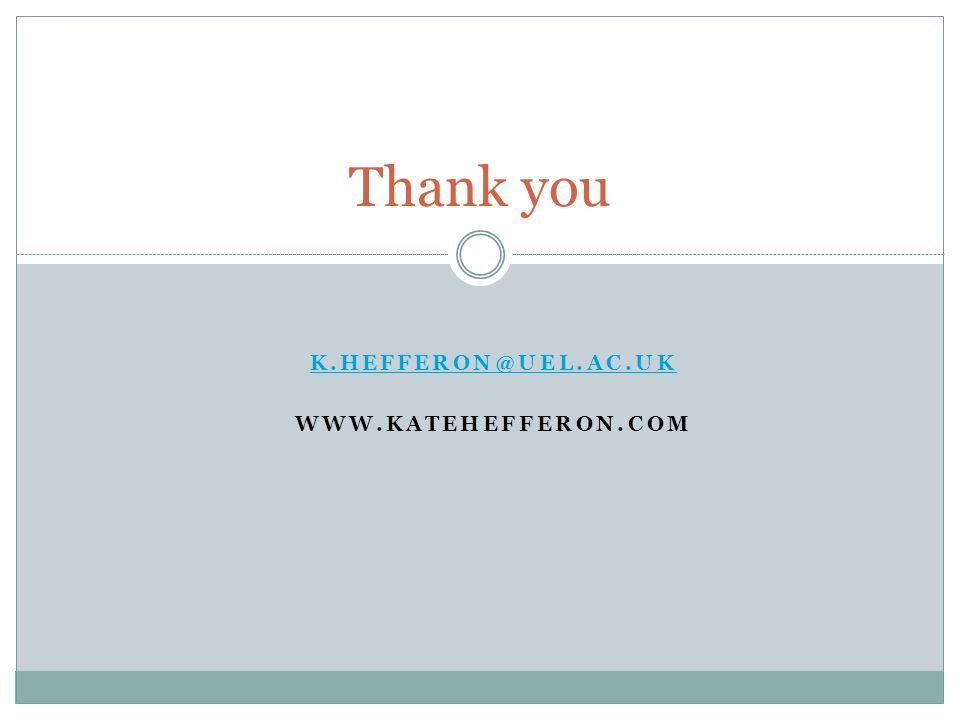 K.HEFFERON@UEL.AC.UK WWW.KATEHEFFERON.COM Thank you