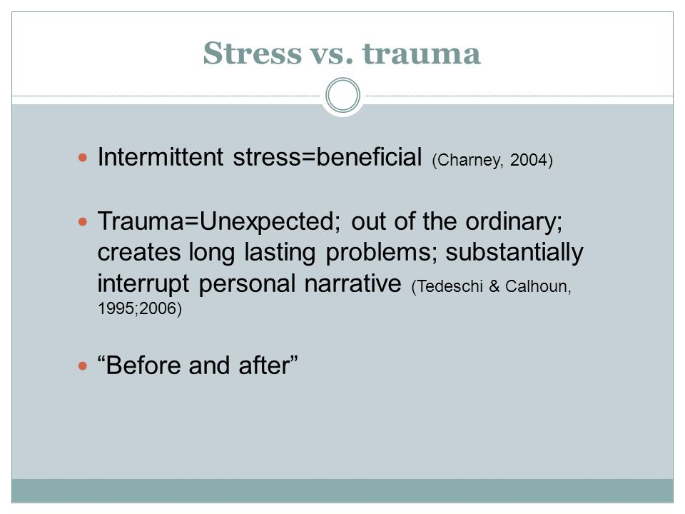 Stress vs. trauma Intermittent stress=beneficial (Charney, 2004) Trauma=Unexpected; out of the ordinary; creates long lasting problems; substantially