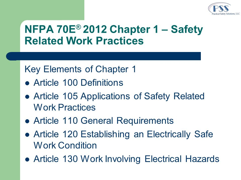 NFPA 70E ® 2012 Chapter 1 – Safety Related Work Practices Key Elements of Chapter 1 Article 100 Definitions Article 105 Applications of Safety Related