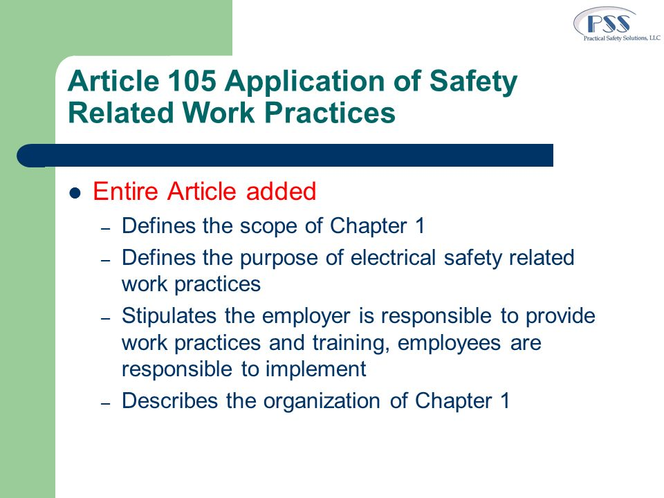 Article 105 Application of Safety Related Work Practices Entire Article added – Defines the scope of Chapter 1 – Defines the purpose of electrical saf