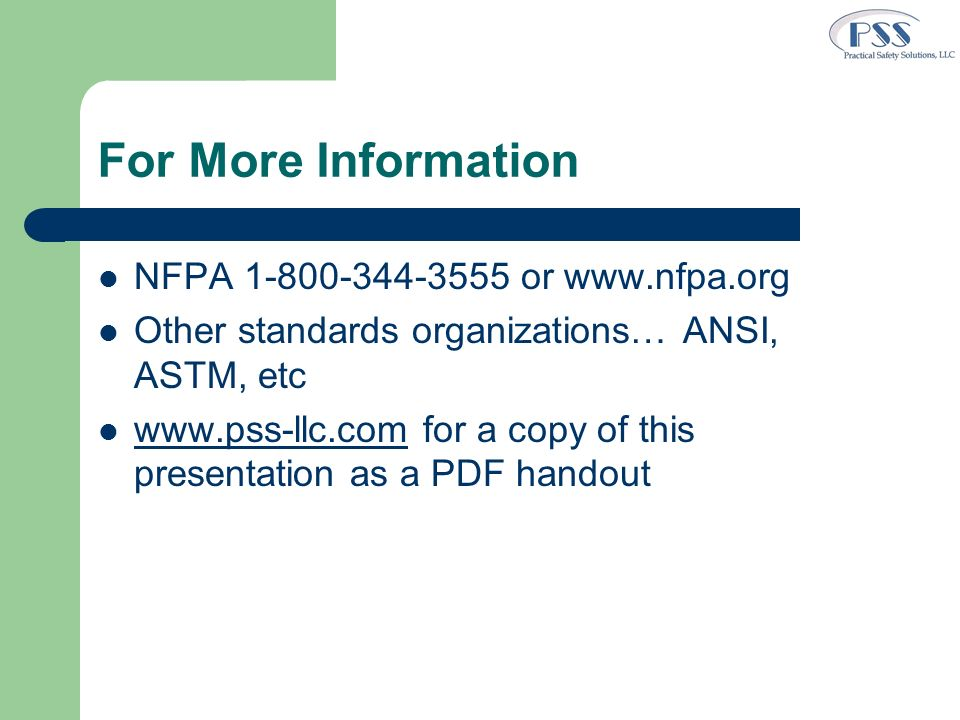 For More Information NFPA 1-800-344-3555 or www.nfpa.org Other standards organizations… ANSI, ASTM, etc www.pss-llc.com for a copy of this presentatio