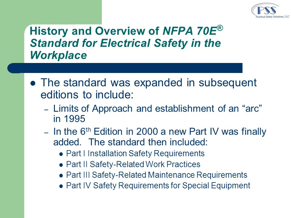 History and Overview of NFPA 70E ® Standard for Electrical Safety in the Workplace (2) The 7 th edition in 2004 had significant changes: – The Standard name was changed to the current name – Parts were renamed as Chapters – Major changes emphasized safe work practices Reorganized with Safety Related Work Practices up front New emphasis on live work as last alternative Added an energized electrical work permit and associated requirements – Usability of the standard was improved Added and modified definitions – Part 4 was updated to correlate with NFPA 70 NEC 2002 – 70E ® was reformatted to comply with NFPA 70 Style Manual