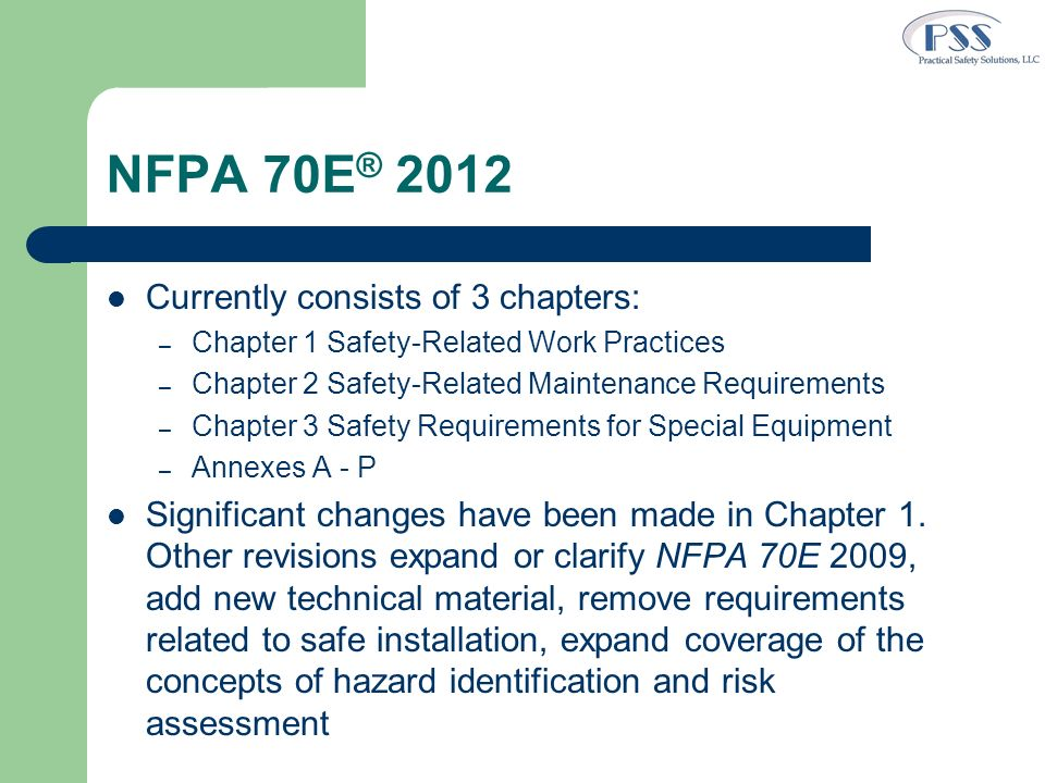 NFPA 70E ® 2012 Currently consists of 3 chapters: – Chapter 1 Safety-Related Work Practices – Chapter 2 Safety-Related Maintenance Requirements – Chap