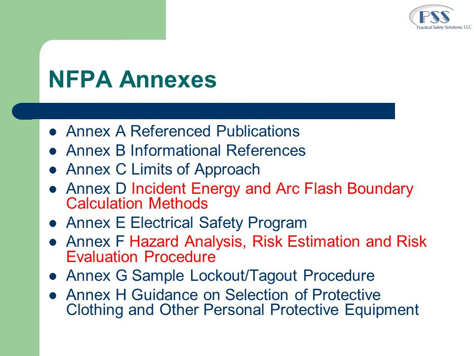 NFPA Annexes (2) Annex I Job Briefing and Planning Checklist Annex J Energized Electrical Work Permit Annex K General Categories of Electrical Hazards Annex L Typical Application of Safeguards in the Cell Line Work Zone Annex M Layering of Protective Clothing and Total System Arc Rating Annex N Example Industrial Procedures and Policies for Working Near Overhead Electrical Lines and Equipment Annex O Safety Related Design Requirements Annex P Aligning Implementation of This Standard with Occupational Health & Safety Management Standards