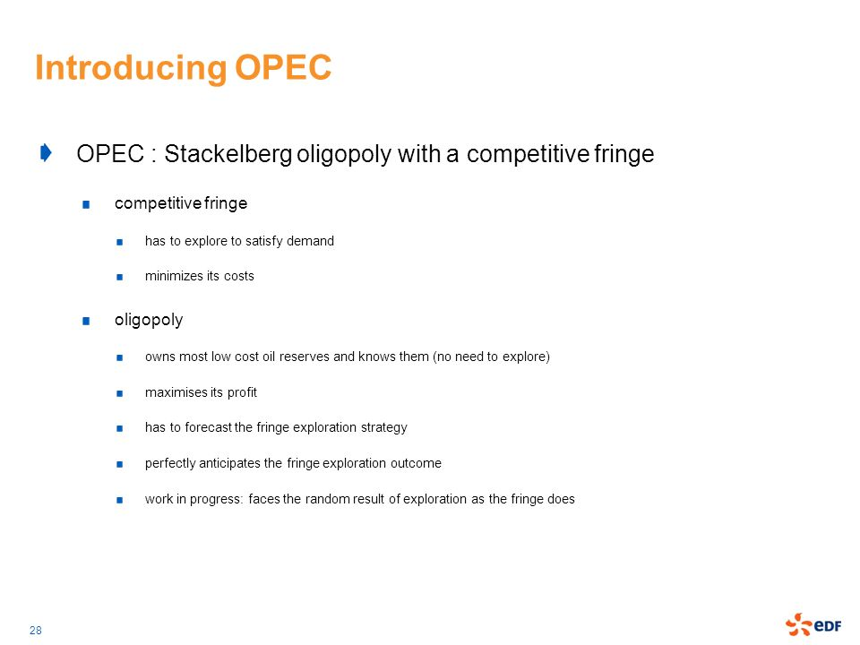 28 Introducing OPEC OPEC : Stackelberg oligopoly with a competitive fringe competitive fringe has to explore to satisfy demand minimizes its costs oli