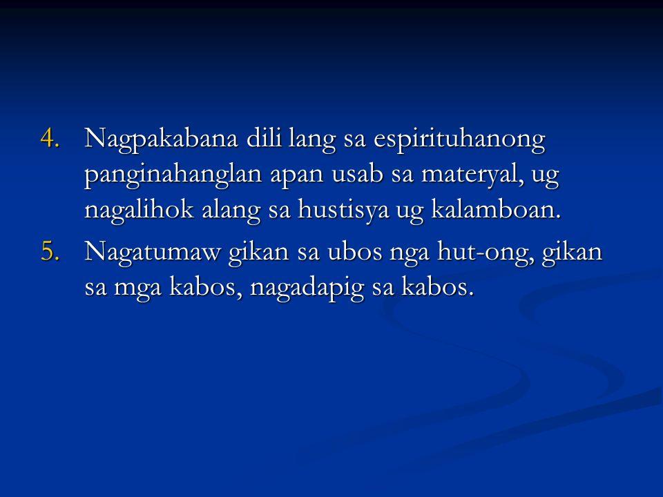 4.Nagpakabana dili lang sa espirituhanong panginahanglan apan usab sa materyal, ug nagalihok alang sa hustisya ug kalamboan. 5.Nagatumaw gikan sa ubos